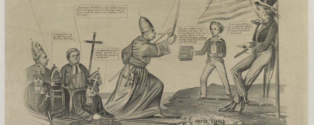 """This anti-Catholic print depicts Catholic priests arriving by boat and then threatening Uncle Sam and a young Protestant boy who holds out a Bible in resistance. N. Currier, """"The Propagation Society, More Free than Welcome,"""" 1855, http://www.loc.gov/pictures/item/2003656589/. An anti-Catholic cartoon, reflecting the nativist perception of the threat posed by the Roman Church's influence in the United States through Irish immigration and Catholic education. The invading Catholics have speech bubbles which say, """"Only let us get a good foothold on the soil and we'll burn up those [uncldar] and elevate this country to the same degree of happiness and prosperity to which we have brought Italy, Spain, Ireland, and many other lands."""" """"Soverign pontiff say that if his friends have any money when he dies, they may purchase a hole for him in my cemetery at a fair price."""" """"I cannot bear to see that boy with that horrible book [the Bible]"""" """"Go ahead Reverend Father, I'll hold our boat by this sprig of shamrock."""" """"My friend we have concluded to take charge of your spiritual welfare and your temporal estate, so that you need not be troubled with the care of them in future, we will say your prayers and spend your money while you live and bury you in the Potters Field when you die. Revel then, and kiss our big toe in token of submission. The boy and man on the shore respond, """"You can neither coax nor frighten our boys, Sir! We can take care of our own worldly affairs and are determined to know nothing but this book [the Bible] to guide us in spiritual things."""" The man adds, """"No you don't Mr. Pope! You're altogether [unclear] but you can't put the mark of the beast on Americans!"""""""