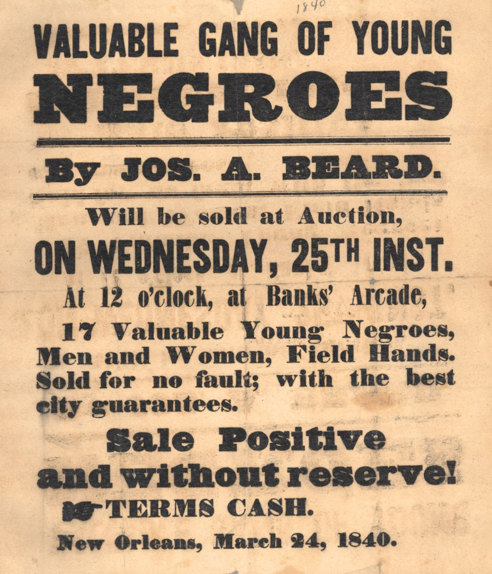 The slave trade sold bondspeople -- men, women, and children -- like mere pieces of property, as seen in the advertisements produced during the era. 1840 poster advertising slaves for sale in New Orleans. Wikimedia, http://commons.wikimedia.org/wiki/File:ValuableGangOfYoungNegroes1840.jpeg.