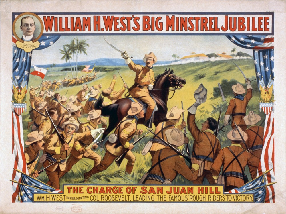 "Teddy Roosevelt, a politician turned soldier, gained fame (and perhaps infamy) after he and his ""Rough Riders"" took San Juan Hill. Images like the poster praised Roosevelt and the battle as Americans celebrated this ""splendid little war."" ""William H. West's Big Minstrel Jubilee,"" 1899. Wikimedia, http://commons.wikimedia.org/wiki/File:West_minstrel_jubilee_rough_riders.jpg."